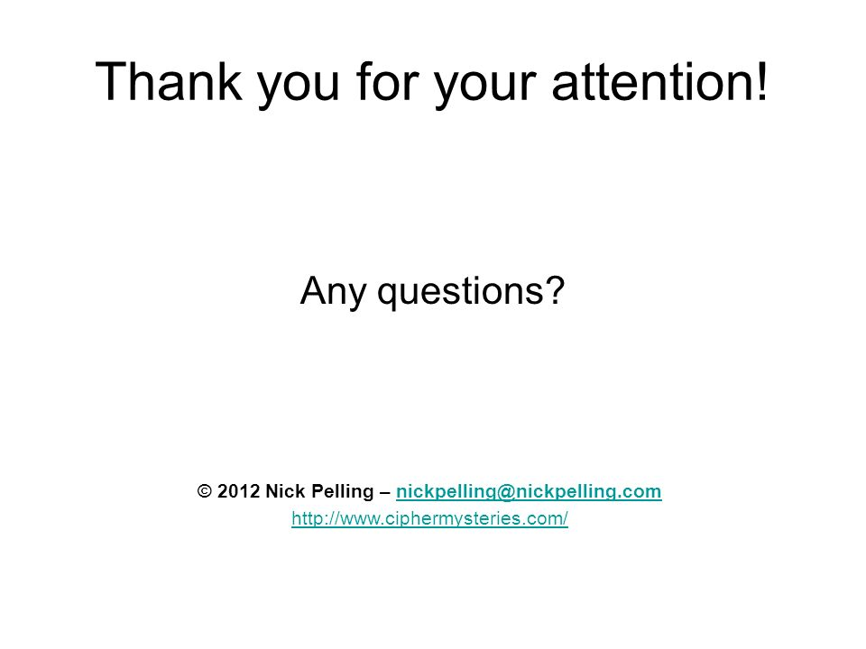Thank you for your attention! Any questions? © 2012 Nick Pelling – nickpelling@nickpelling.comnickpelling@nickpelling.com http://www.ciphermysteries.c