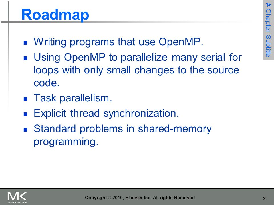 2 Copyright © 2010, Elsevier Inc. All rights Reserved Roadmap Writing programs that use OpenMP. Using OpenMP to parallelize many serial for loops with