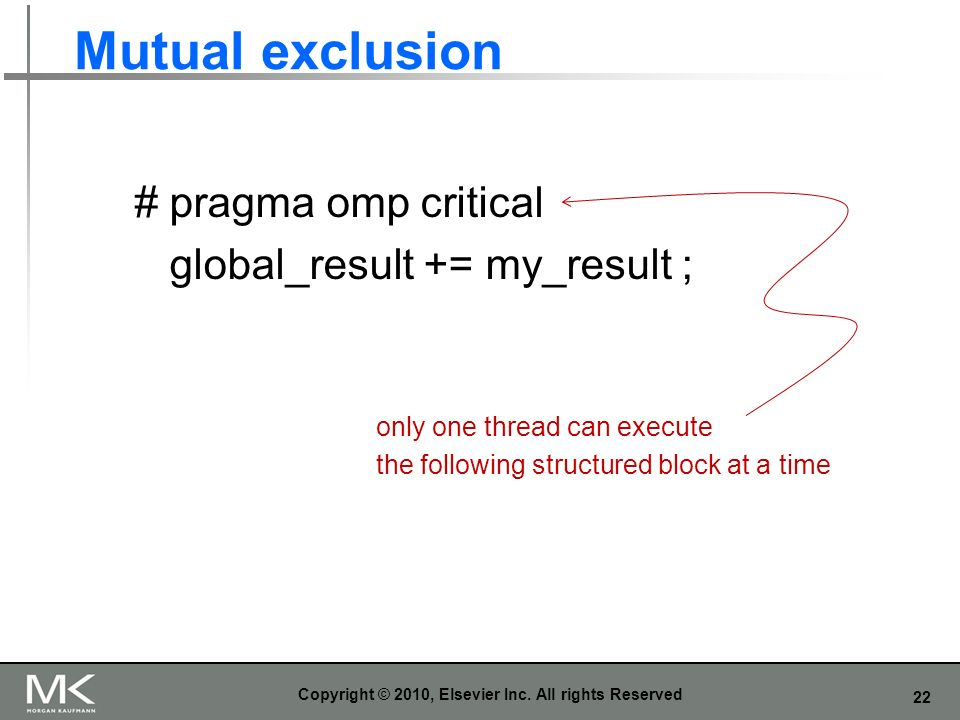 22 Mutual exclusion Copyright © 2010, Elsevier Inc. All rights Reserved # pragma omp critical global_result += my_result ; only one thread can execute