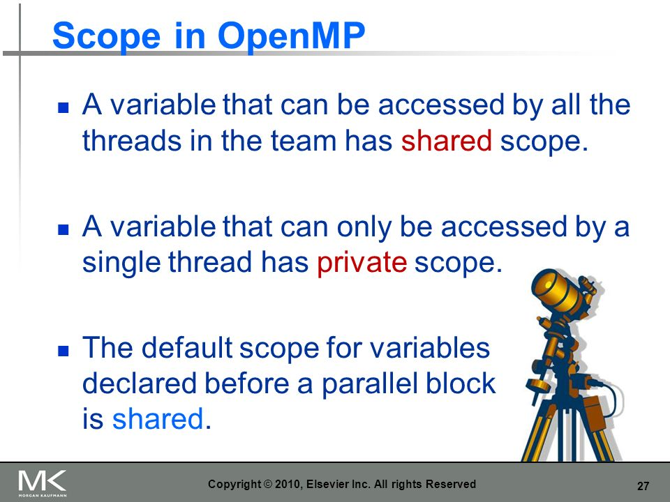 27 Scope in OpenMP A variable that can be accessed by all the threads in the team has shared scope. A variable that can only be accessed by a single t