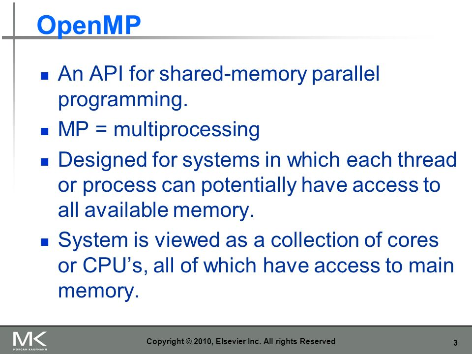 3 OpenMP An API for shared-memory parallel programming. MP = multiprocessing Designed for systems in which each thread or process can potentially have