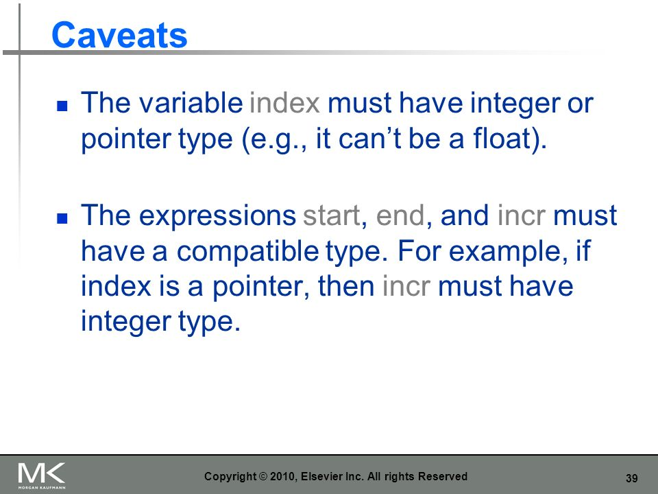 39 Caveats The variable index must have integer or pointer type (e.g., it cant be a float). The expressions start, end, and incr must have a compatibl