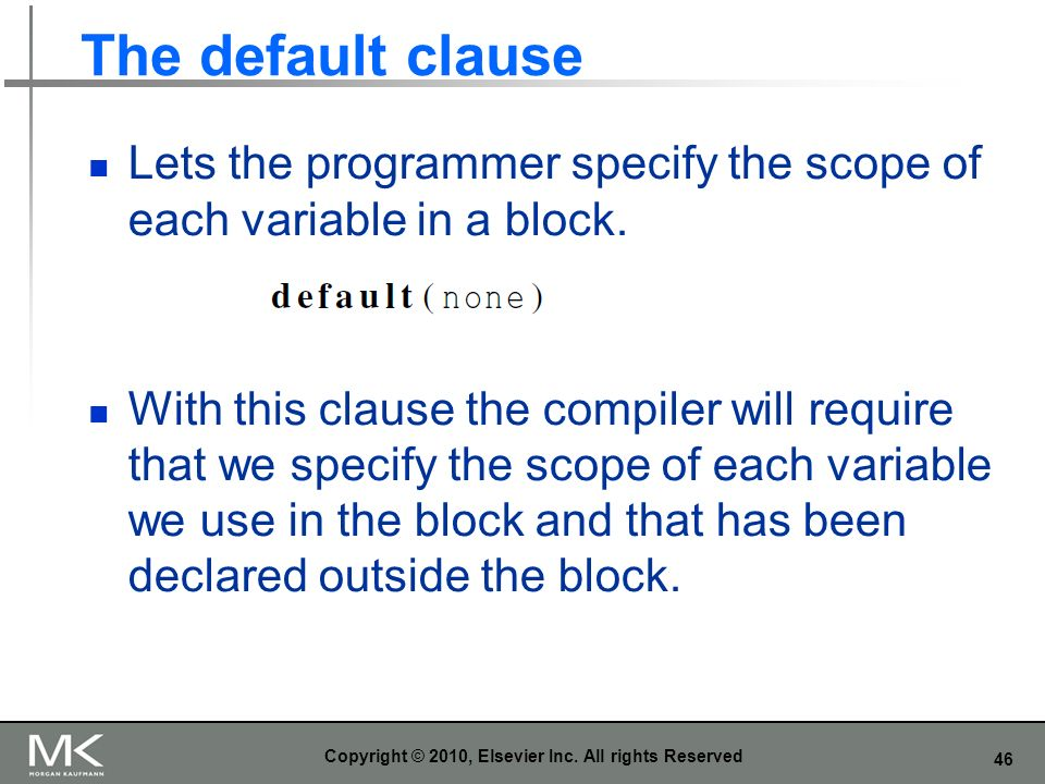 46 The default clause Lets the programmer specify the scope of each variable in a block. With this clause the compiler will require that we specify th