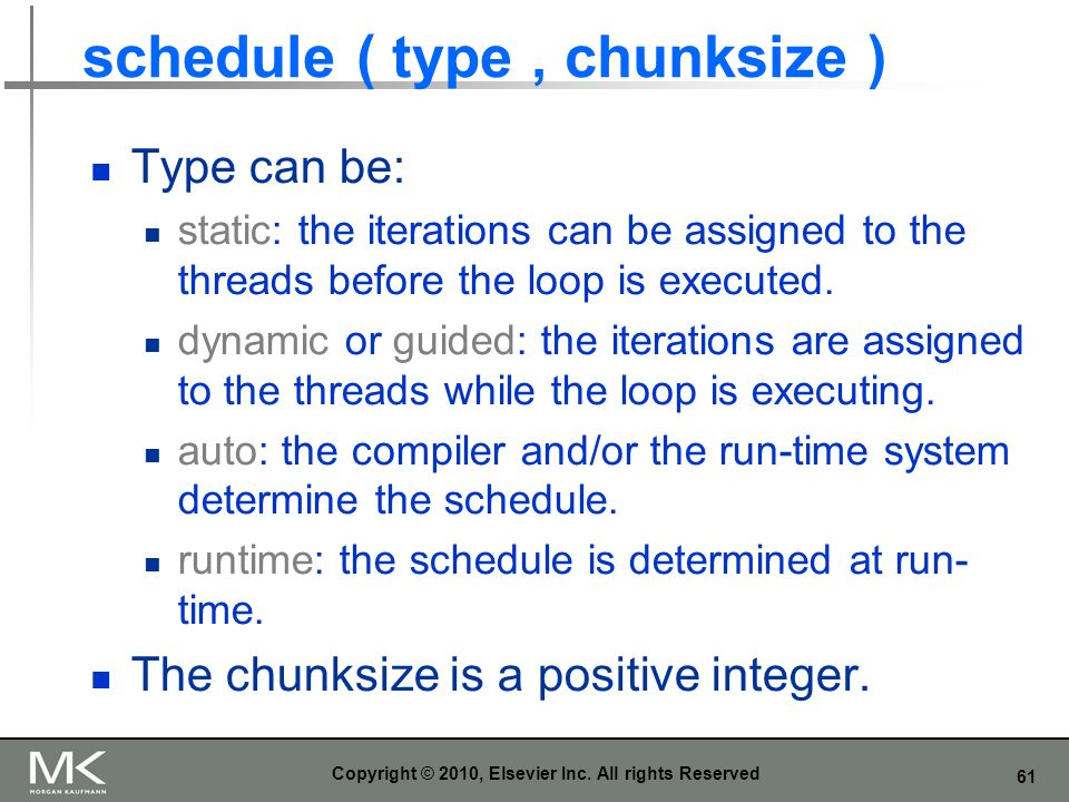 61 schedule ( type, chunksize ) Type can be: static: the iterations can be assigned to the threads before the loop is executed. dynamic or guided: the