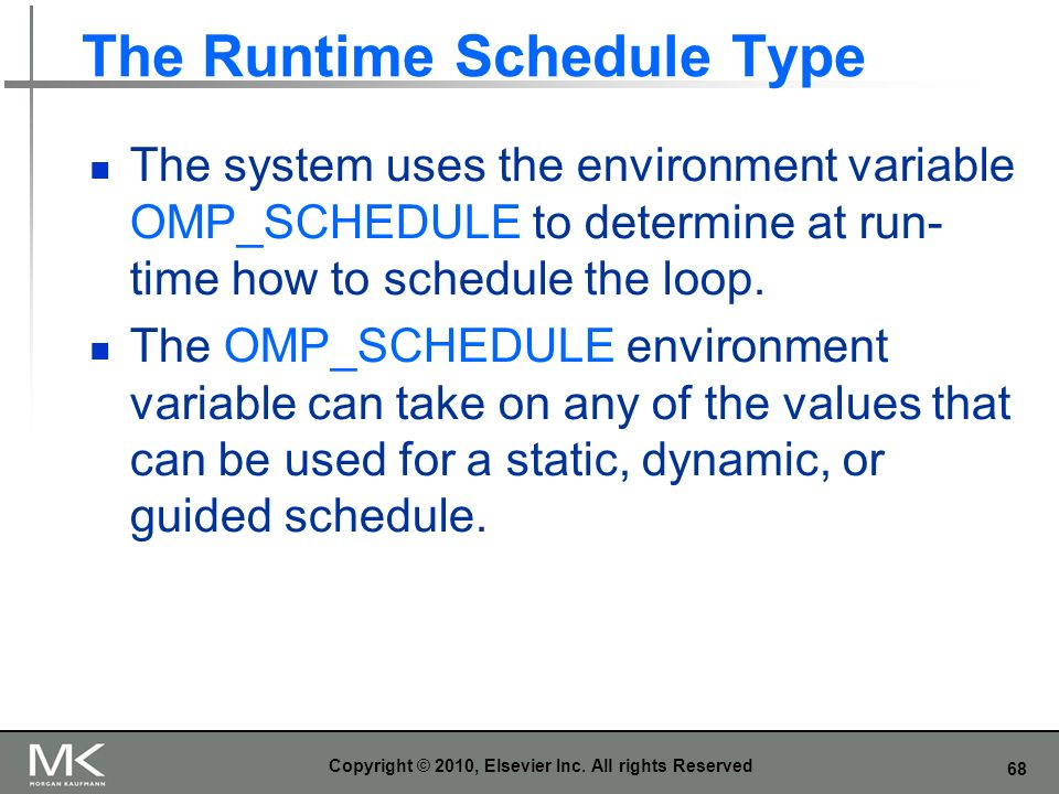 68 The Runtime Schedule Type The system uses the environment variable OMP_SCHEDULE to determine at run- time how to schedule the loop. The OMP_SCHEDUL