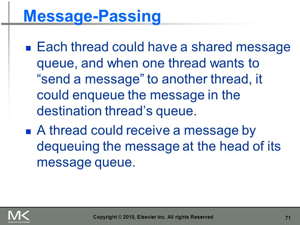 71 Message-Passing Each thread could have a shared message queue, and when one thread wants to send a message to another thread, it could enqueue the