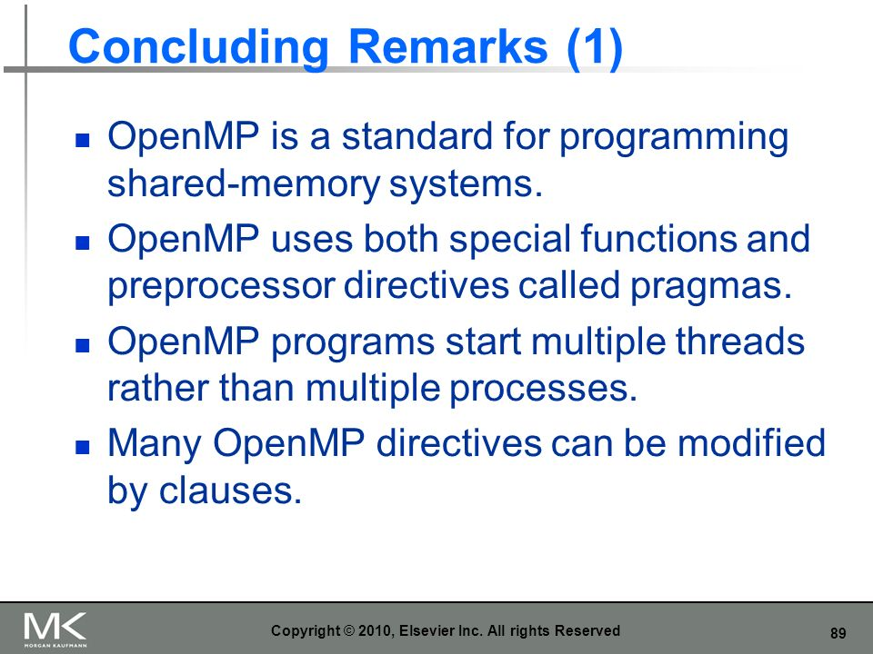 89 Concluding Remarks (1) OpenMP is a standard for programming shared-memory systems. OpenMP uses both special functions and preprocessor directives c