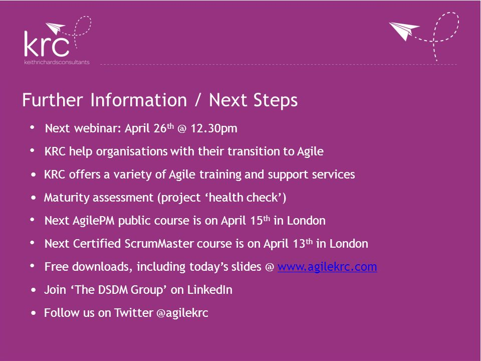 Further Information / Next Steps Next webinar: April 26 th @ 12.30pm KRC help organisations with their transition to Agile KRC offers a variety of Agi