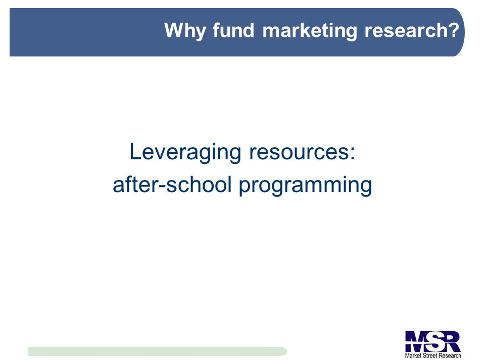 Why fund marketing research Leveraging resources: after-school programming