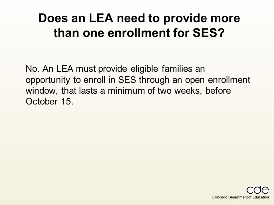 Colorado Department of Education Does an LEA need to provide more than one enrollment for SES? No. An LEA must provide eligible families an opportunit