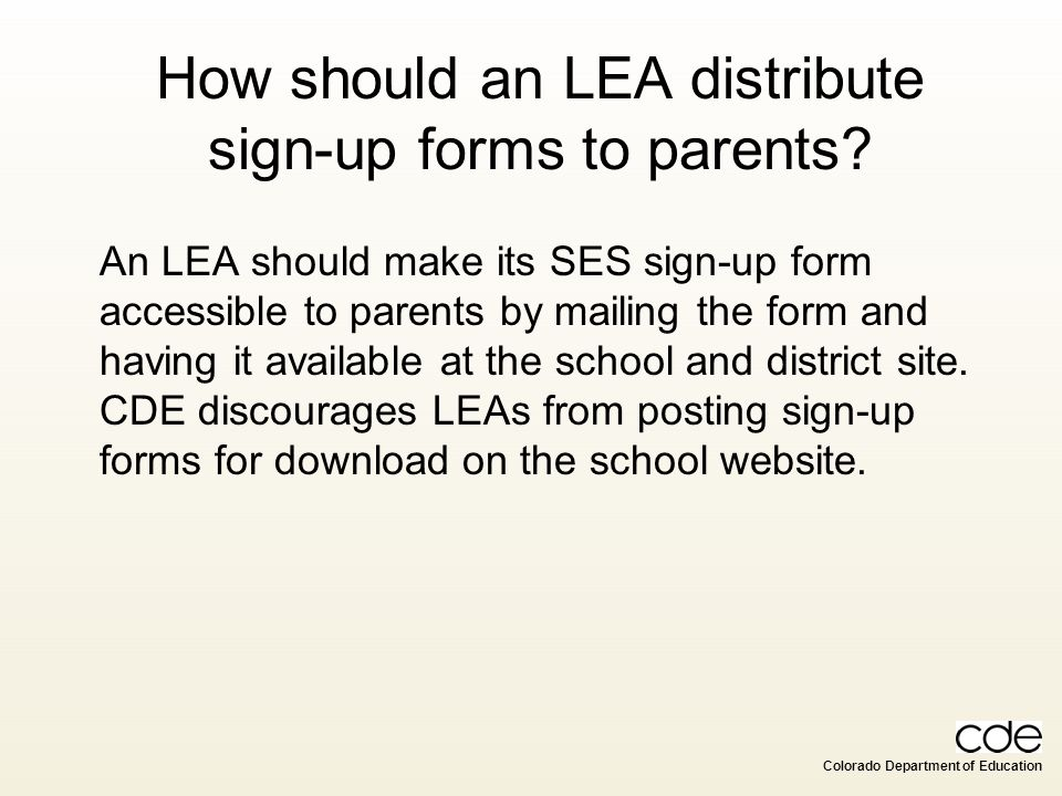 Colorado Department of Education How should an LEA distribute sign-up forms to parents? An LEA should make its SES sign-up form accessible to parents