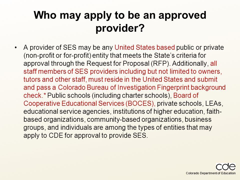 Colorado Department of Education Who may apply to be an approved provider? A provider of SES may be any United States based public or private (non-pro