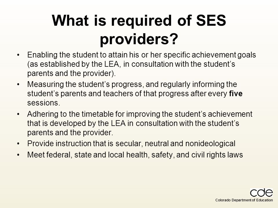 Colorado Department of Education What is required of SES providers? Enabling the student to attain his or her specific achievement goals (as establish
