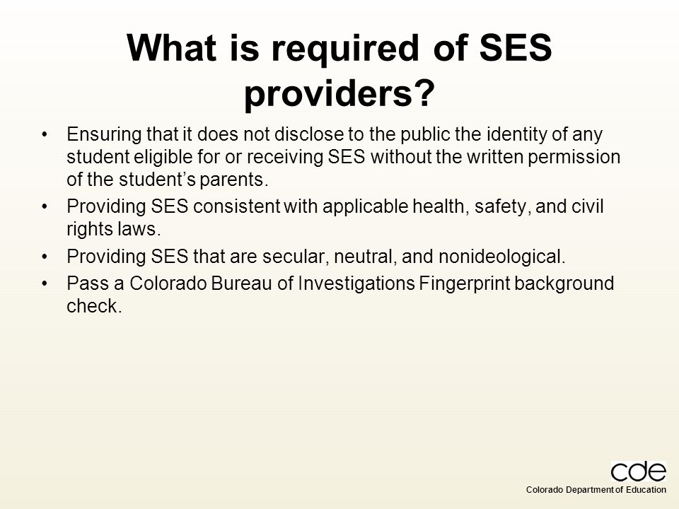 Colorado Department of Education What is required of SES providers? Ensuring that it does not disclose to the public the identity of any student eligi