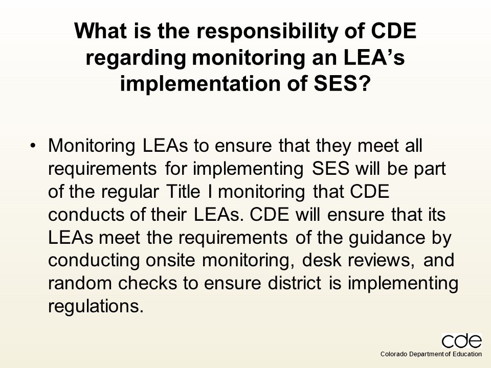 Colorado Department of Education What is the responsibility of CDE regarding monitoring an LEAs implementation of SES? Monitoring LEAs to ensure that