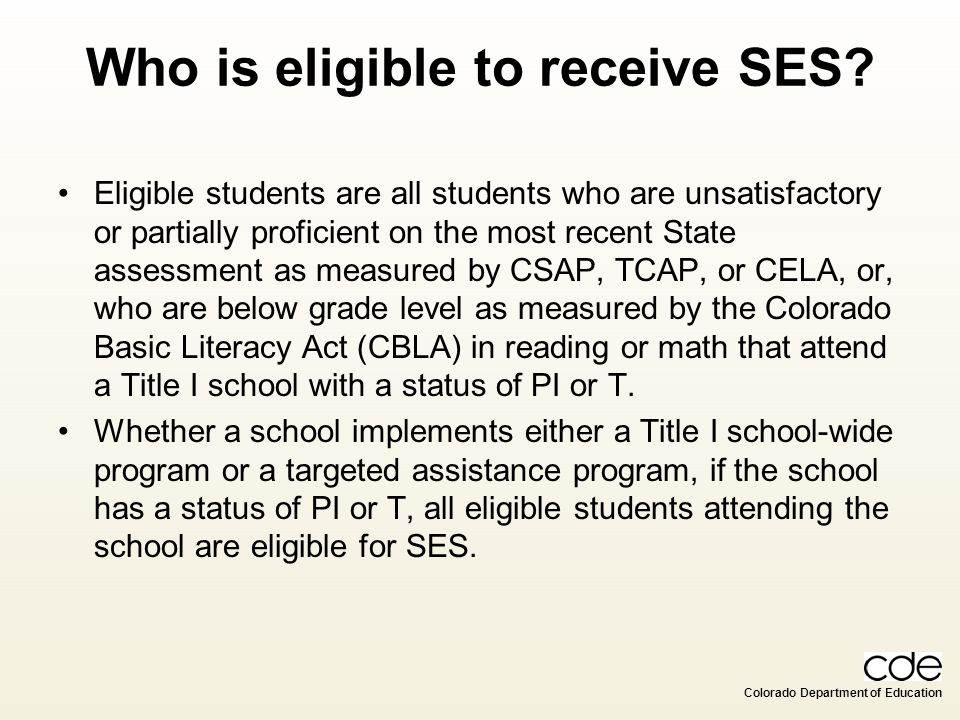 Colorado Department of Education Who is eligible to receive SES? Eligible students are all students who are unsatisfactory or partially proficient on