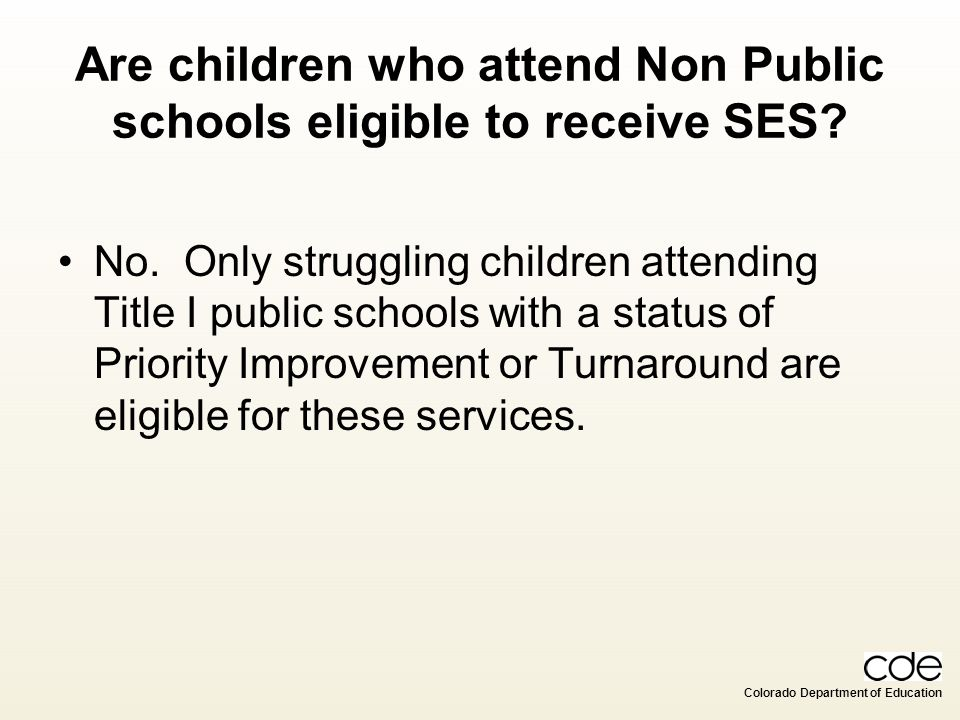 Colorado Department of Education Are children who attend Non Public schools eligible to receive SES? No. Only struggling children attending Title I pu