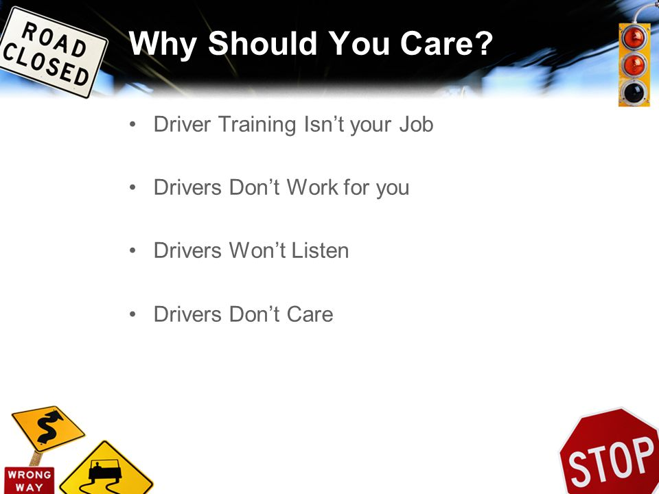 Why Should You Care? Driver Training Isnt your Job Drivers Dont Work for you Drivers Wont Listen Drivers Dont Care