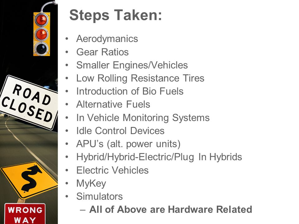 Steps Taken: Aerodymanics Gear Ratios Smaller Engines/Vehicles Low Rolling Resistance Tires Introduction of Bio Fuels Alternative Fuels In Vehicle Mon