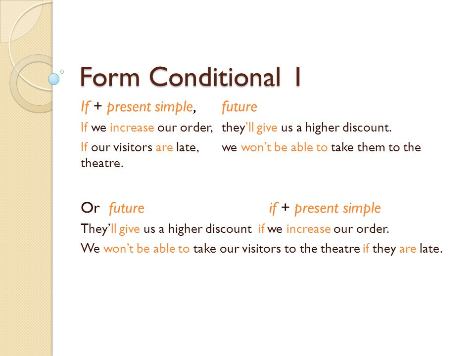 Form Conditional 1 If + present simple,future If we increase our order, theyll give us a higher discount.