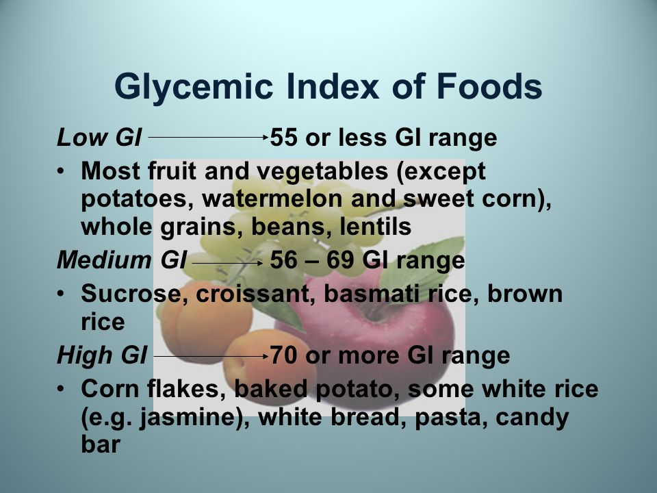 Glycemic Index of Foods Low GI55 or less GI range Most fruit and vegetables (except potatoes, watermelon and sweet corn), whole grains, beans, lentils Medium GI56 – 69 GI range Sucrose, croissant, basmati rice, brown rice High GI70 or more GI range Corn flakes, baked potato, some white rice (e.g.