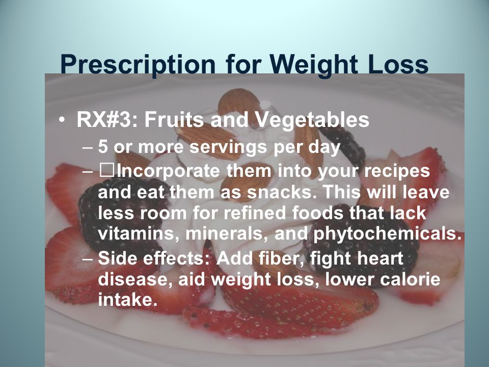 Prescription for Weight Loss RX#3: Fruits and Vegetables –5 or more servings per day –Incorporate them into your recipes and eat them as snacks.