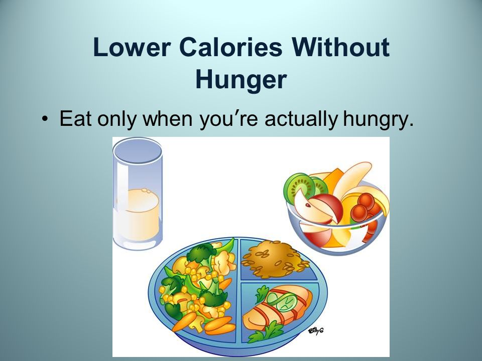 Lower Calories Without Hunger Eat only when youre actually hungry.