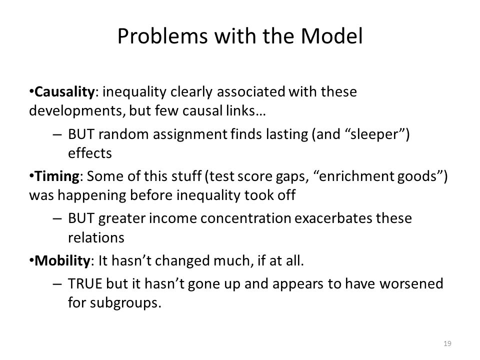 Problems with the Model Causality: inequality clearly associated with these developments, but few causal links… – BUT random assignment finds lasting (and sleeper) effects Timing: Some of this stuff (test score gaps, enrichment goods) was happening before inequality took off – BUT greater income concentration exacerbates these relations Mobility: It hasnt changed much, if at all.
