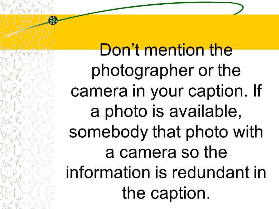 Dont mention the photographer or the camera in your caption. If a photo is available, somebody that photo with a camera so the information is redundan