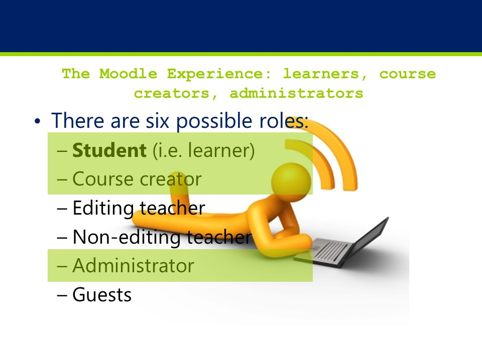 12 The Moodle Experience: learners, course creators, administrators There are six possible roles: –Student (i.e. learner) –Course creator –Editing tea