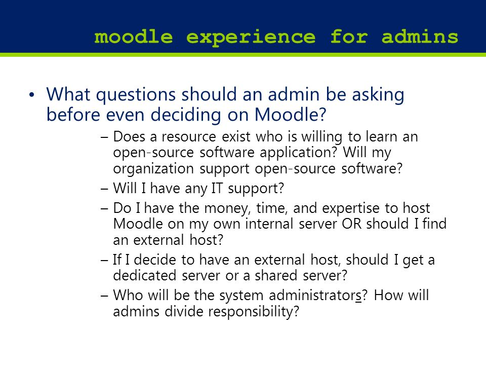 17 moodle experience for admins What questions should an admin be asking before even deciding on Moodle? –Does a resource exist who is willing to lear