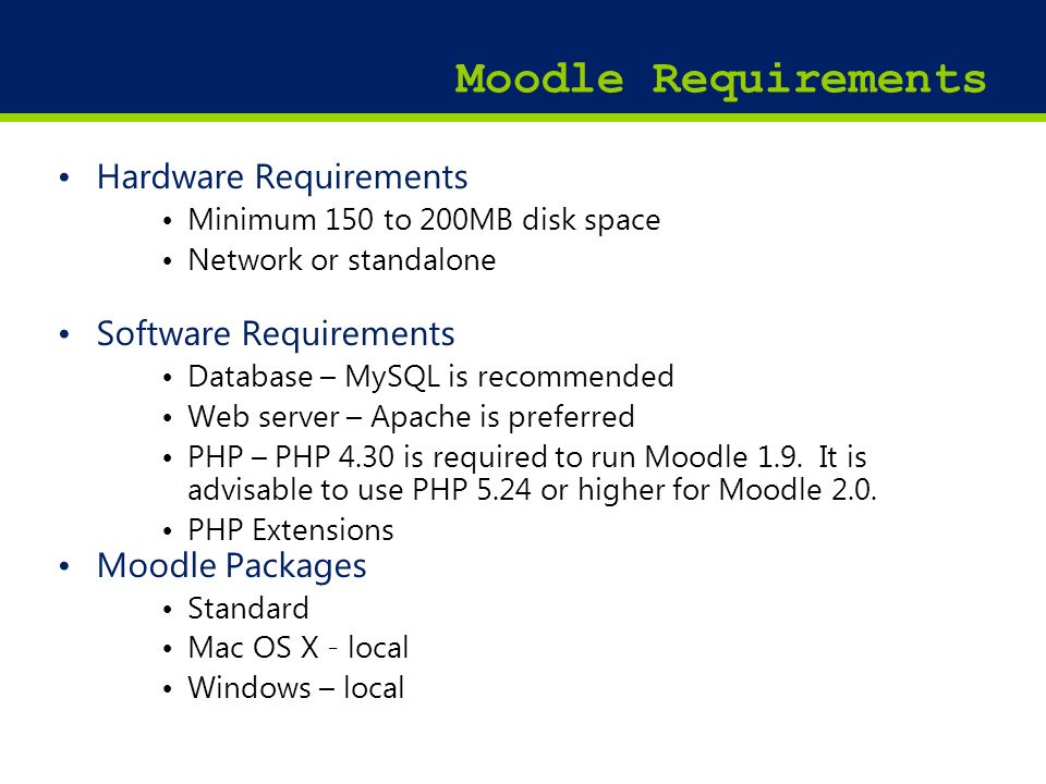 18 Moodle Requirements Hardware Requirements Minimum 150 to 200MB disk space Network or standalone Software Requirements Database – MySQL is recommend
