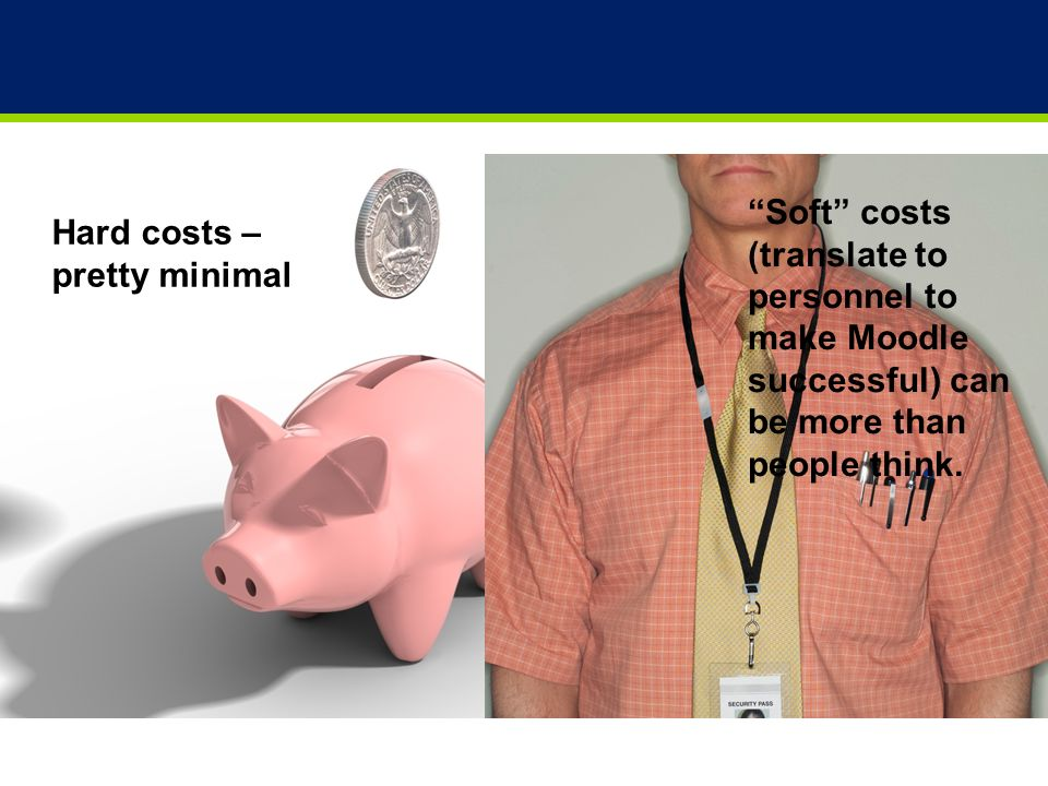 24 Hard costs – pretty minimal Soft costs (translate to personnel to make Moodle successful) can be more than people think.