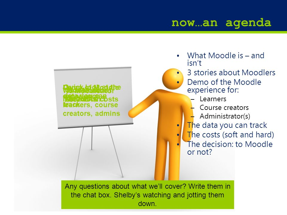 4 What Moodle is – and isnt 3 stories about Moodlers Demo of the Moodle experience for: –Learners –Course creators –Administrator(s) The data you can