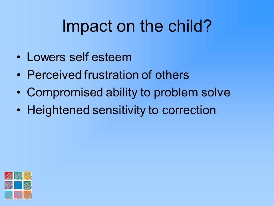 Impact on the child? Lowers self esteem Perceived frustration of others Compromised ability to problem solve Heightened sensitivity to correction