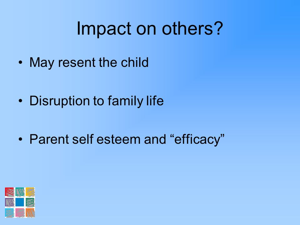Impact on others? May resent the child Disruption to family life Parent self esteem and efficacy