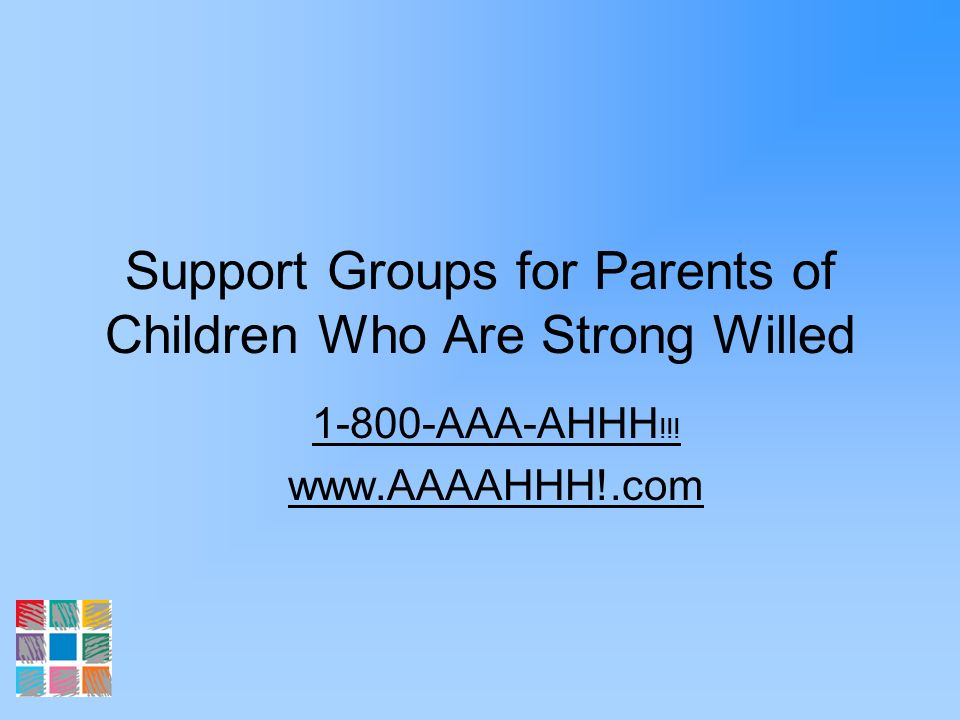 Support Groups for Parents of Children Who Are Strong Willed 1-800-AAA-AHHH !!! www.AAAAHHH!.com