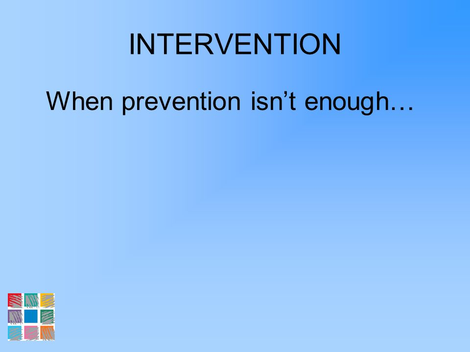 INTERVENTION When prevention isnt enough…