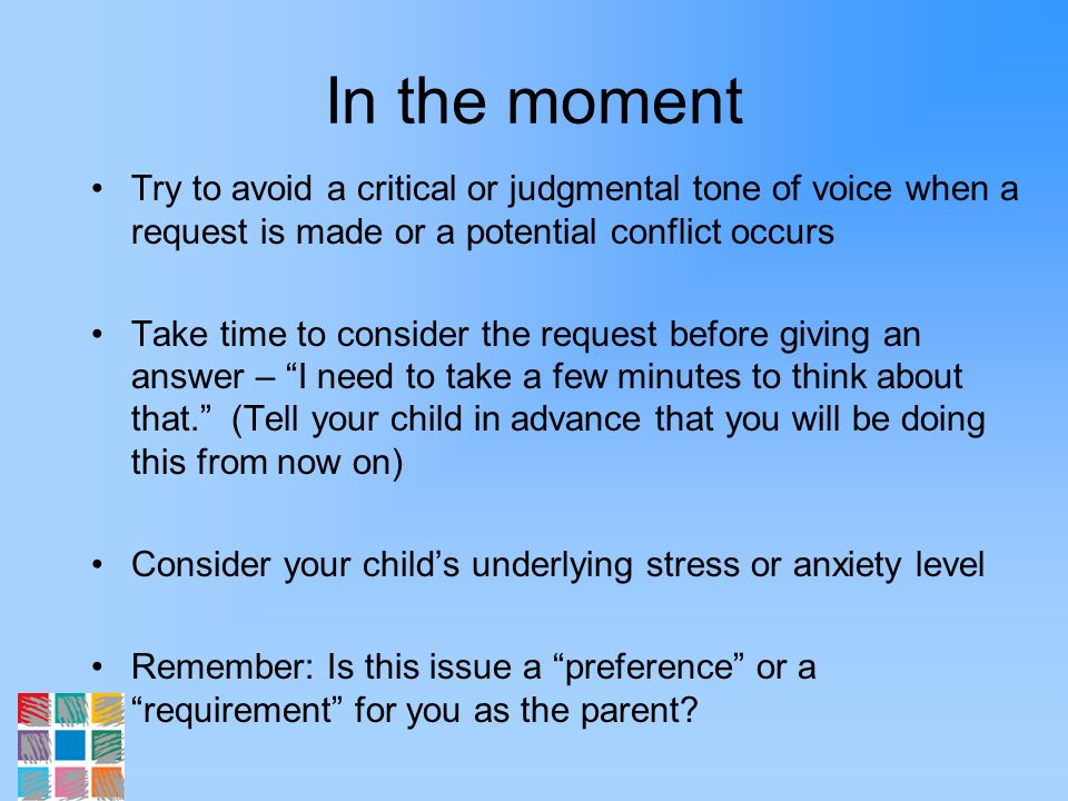 In the moment Try to avoid a critical or judgmental tone of voice when a request is made or a potential conflict occurs Take time to consider the requ