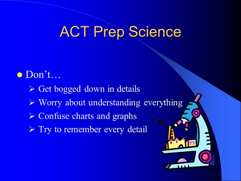 ACT Prep Science Things to do: Look at the answer choices before answering questions Unlike math or English where you should try to determine the answ