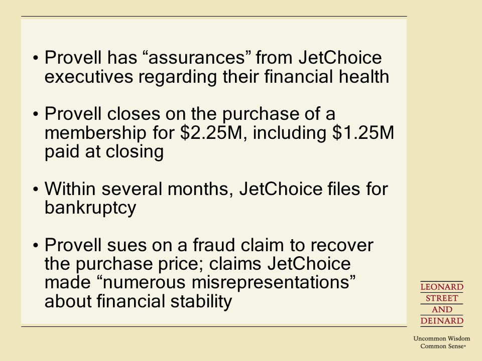 Provell has assurances from JetChoice executives regarding their financial health Provell closes on the purchase of a membership for $2.25M, including $1.25M paid at closing Within several months, JetChoice files for bankruptcy Provell sues on a fraud claim to recover the purchase price; claims JetChoice made numerous misrepresentations about financial stability