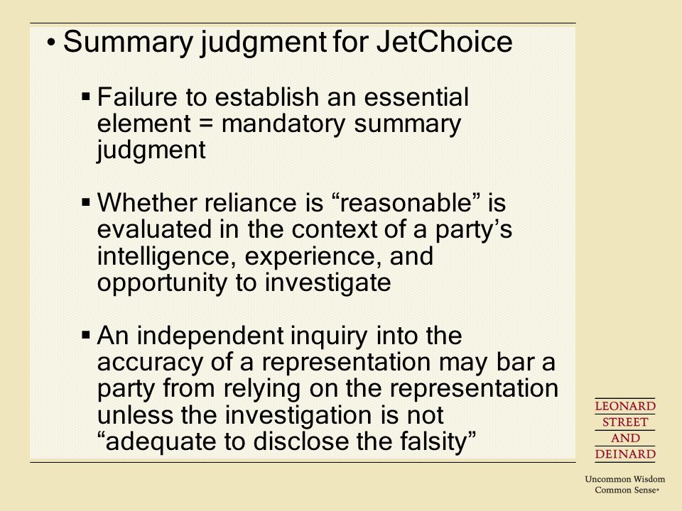 Summary judgment for JetChoice Failure to establish an essential element = mandatory summary judgment Whether reliance is reasonable is evaluated in the context of a partys intelligence, experience, and opportunity to investigate An independent inquiry into the accuracy of a representation may bar a party from relying on the representation unless the investigation is not adequate to disclose the falsity