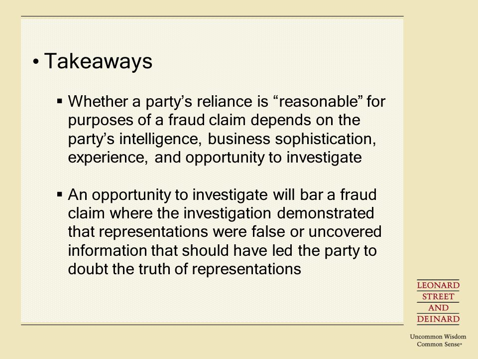 Takeaways Whether a partys reliance is reasonable for purposes of a fraud claim depends on the partys intelligence, business sophistication, experience, and opportunity to investigate An opportunity to investigate will bar a fraud claim where the investigation demonstrated that representations were false or uncovered information that should have led the party to doubt the truth of representations