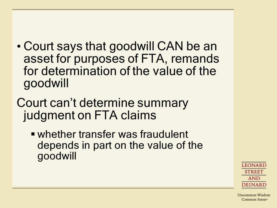 Court says that goodwill CAN be an asset for purposes of FTA, remands for determination of the value of the goodwill Court cant determine summary judgment on FTA claims whether transfer was fraudulent depends in part on the value of the goodwill