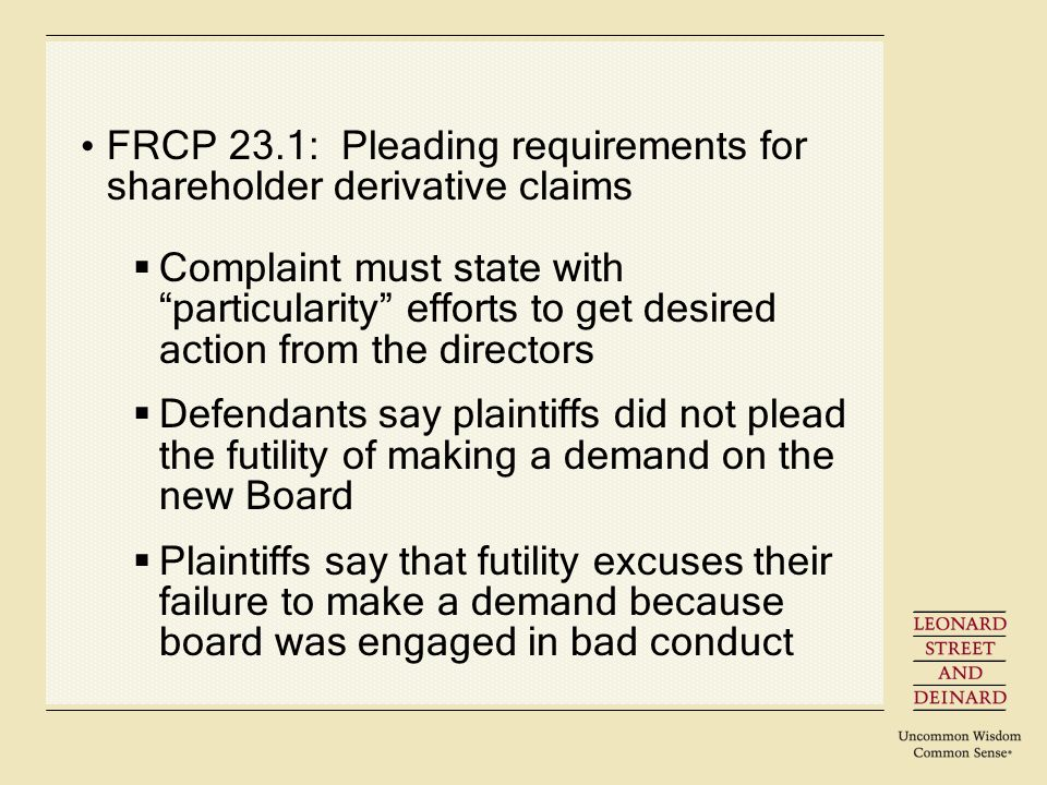 FRCP 23.1: Pleading requirements for shareholder derivative claims Complaint must state with particularity efforts to get desired action from the directors Defendants say plaintiffs did not plead the futility of making a demand on the new Board Plaintiffs say that futility excuses their failure to make a demand because board was engaged in bad conduct
