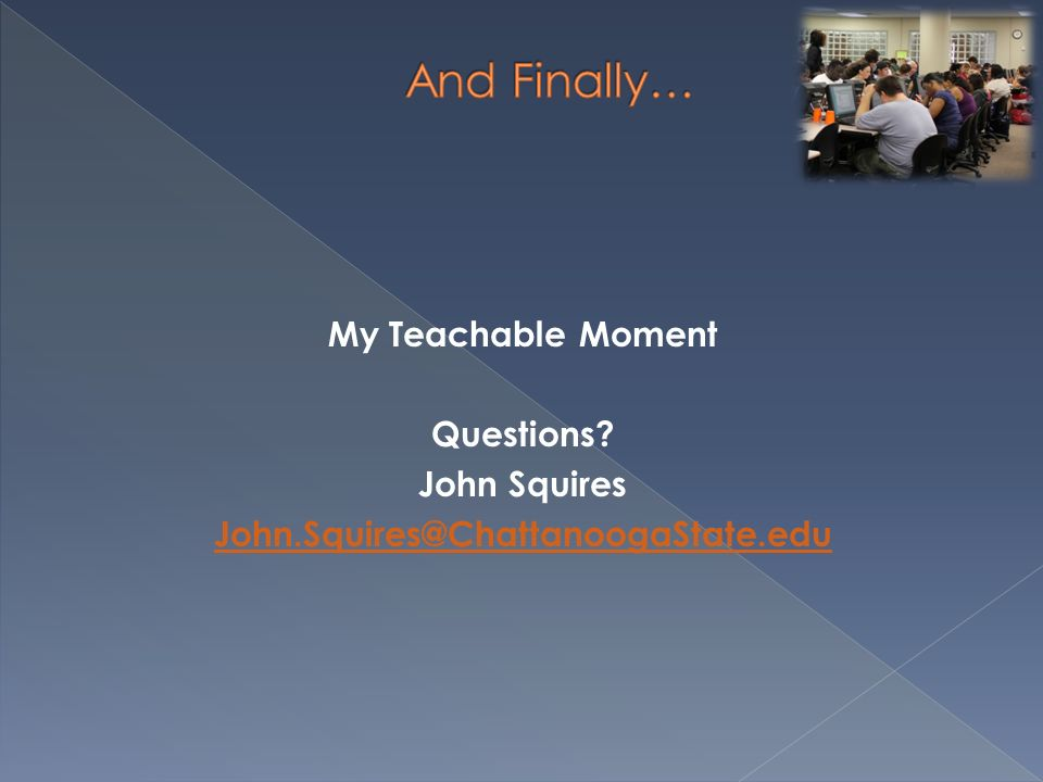 My Teachable Moment Questions? John Squires John.Squires@ChattanoogaState.edu