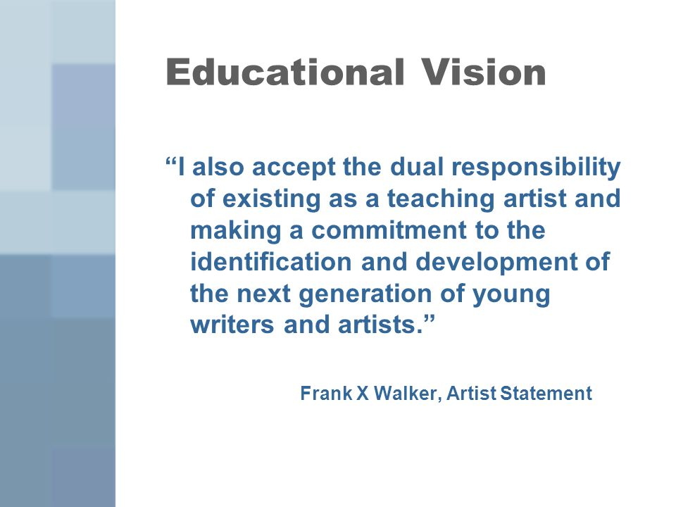 Educational Vision I also accept the dual responsibility of existing as a teaching artist and making a commitment to the identification and development of the next generation of young writers and artists.