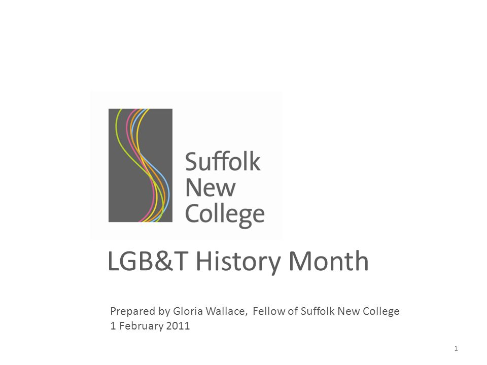 1 LGB&T History Month Prepared by Gloria Wallace, Fellow of Suffolk New College 1 February 2011