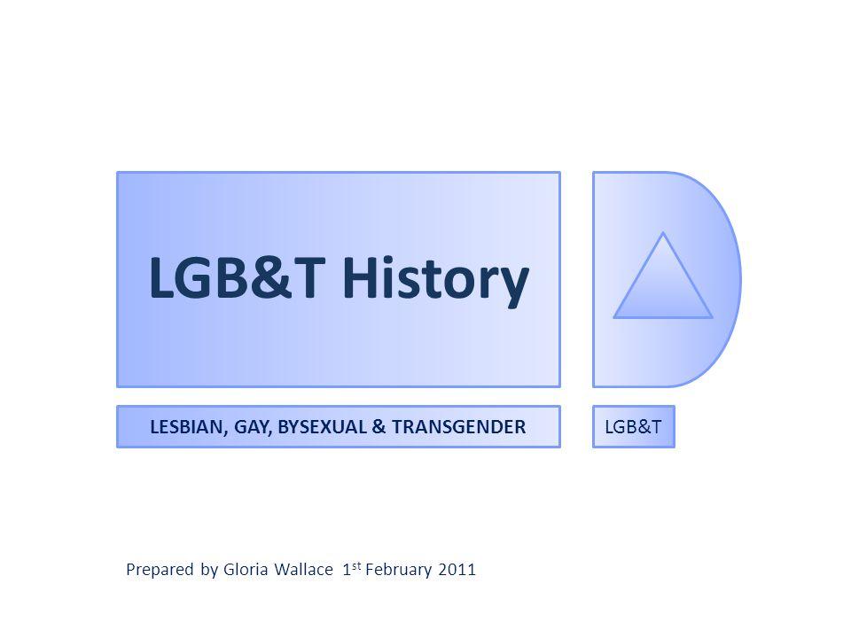 LGB&T History LESBIAN, GAY, BYSEXUAL & TRANSGENDERLGB&T Prepared by Gloria Wallace 1 st February 2011