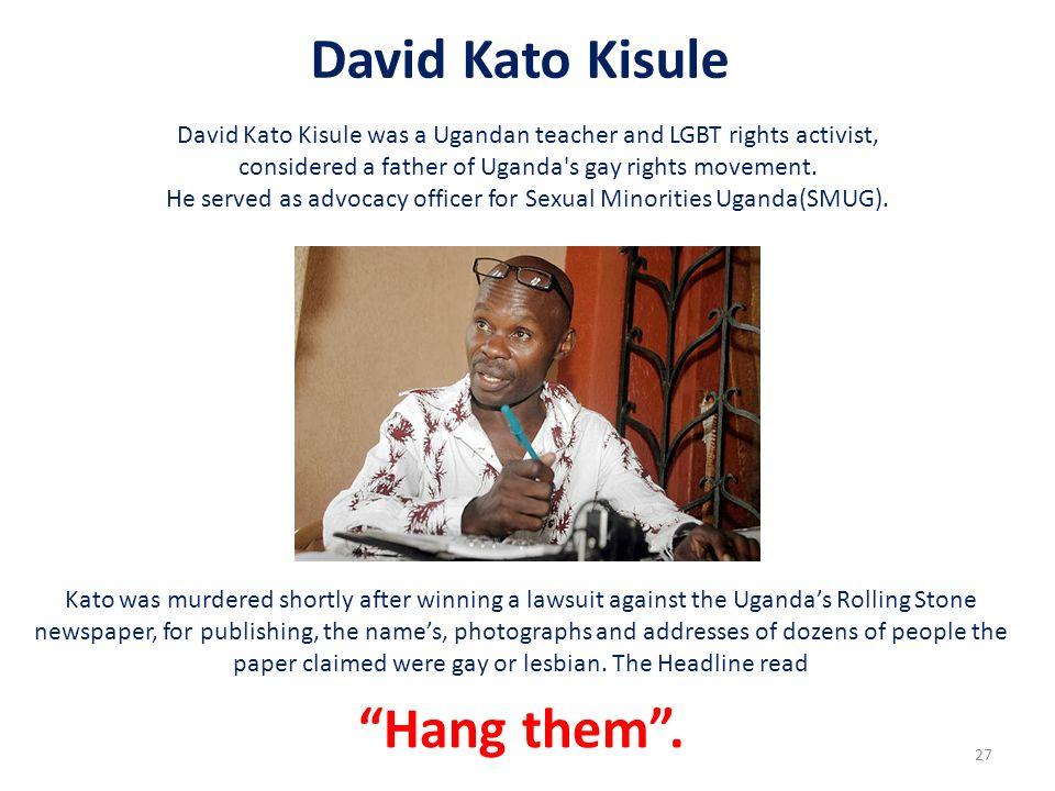 David Kato Kisule David Kato Kisule was a Ugandan teacher and LGBT rights activist, considered a father of Uganda's gay rights movement. He served as